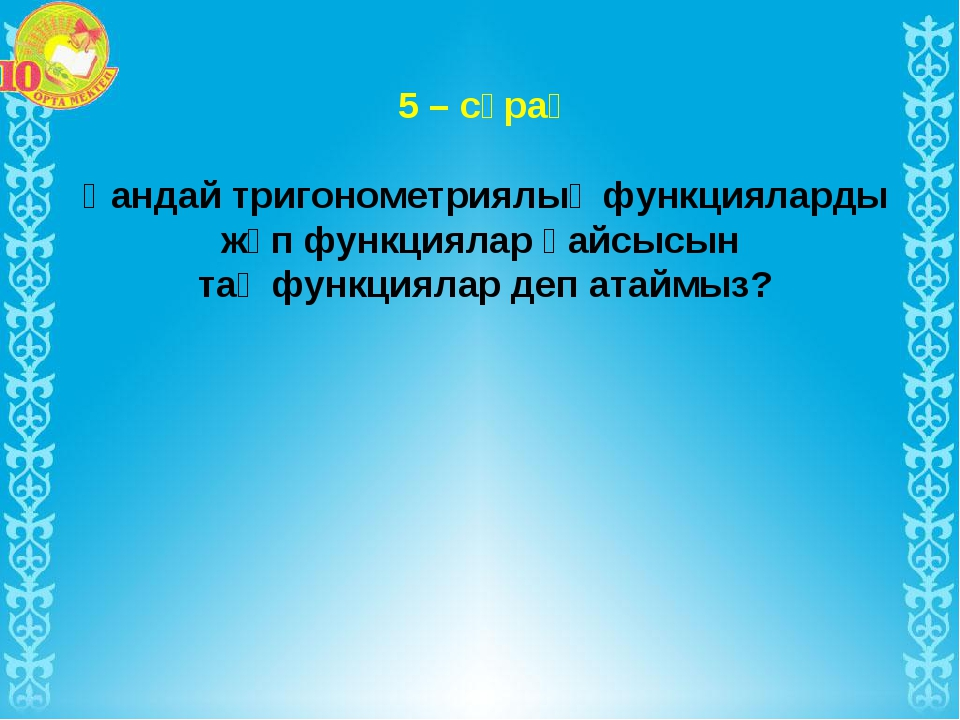 5 – сұрақ Қандай тригонометриялық функцияларды жұп функциялар қайсысын тақ фу...