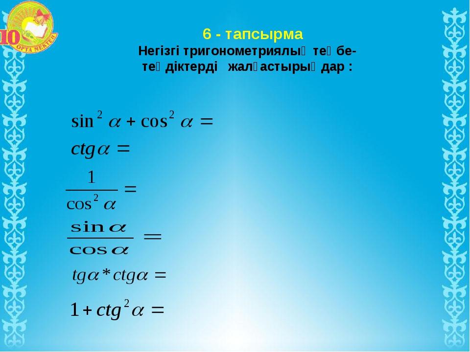 6 - тапсырма Негізгі тригонометриялық теңбе- теңдіктерді жалғастырыңдар :