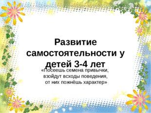 Развитие самостоятельности у детей 3-4 лет «Посеешь семена привычки, взойдут