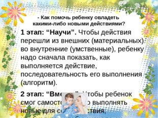 """- Как помочь ребенку овладеть какими-либо новыми действиями? 1 этап:""""Научи""""."""