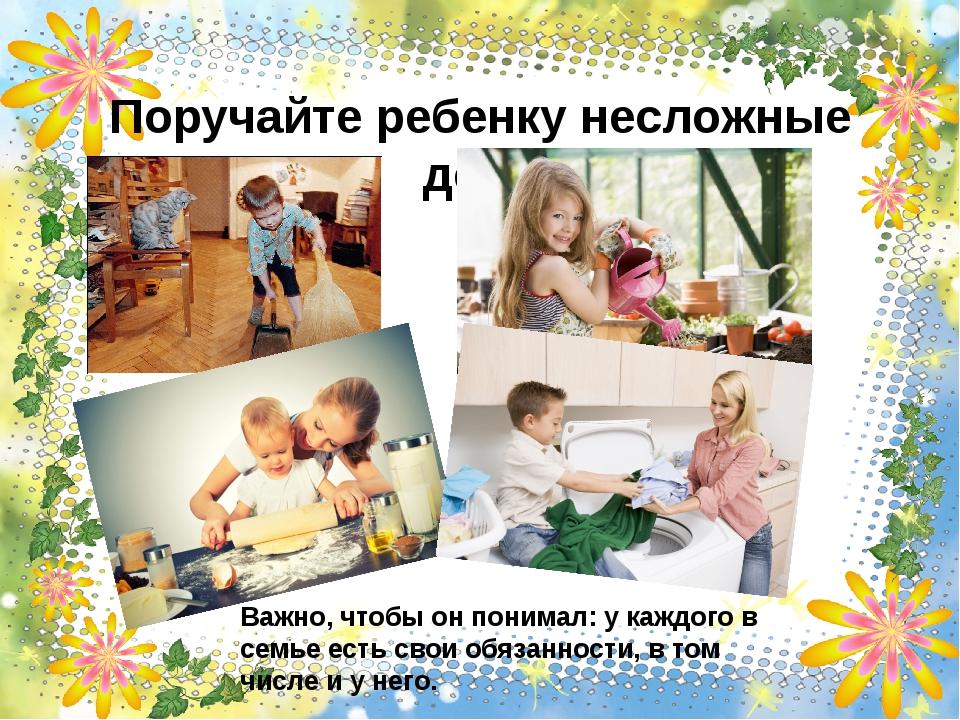 Поручайте ребенку несложные дела Важно, чтобы он понимал: у каждого в семье е...