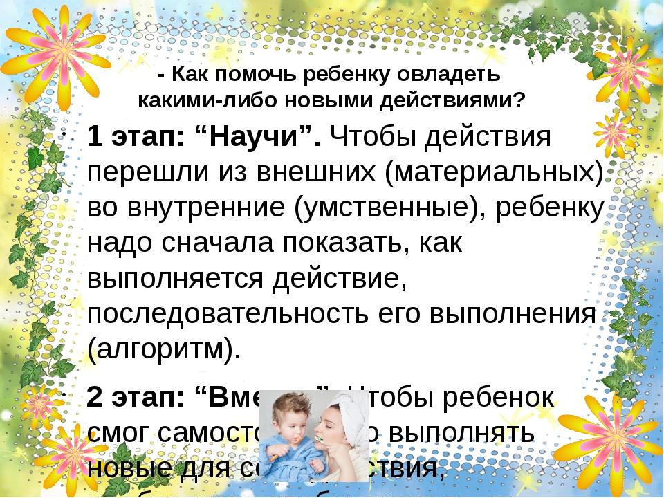 """- Как помочь ребенку овладеть какими-либо новыми действиями? 1 этап:""""Научи""""...."""