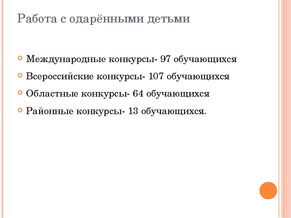 Работа с одарёнными детьми Международные конкурсы- 97 обучающихся Всероссийск...