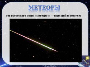 (от греческого слова «метеорос» —парящий в воздухе)