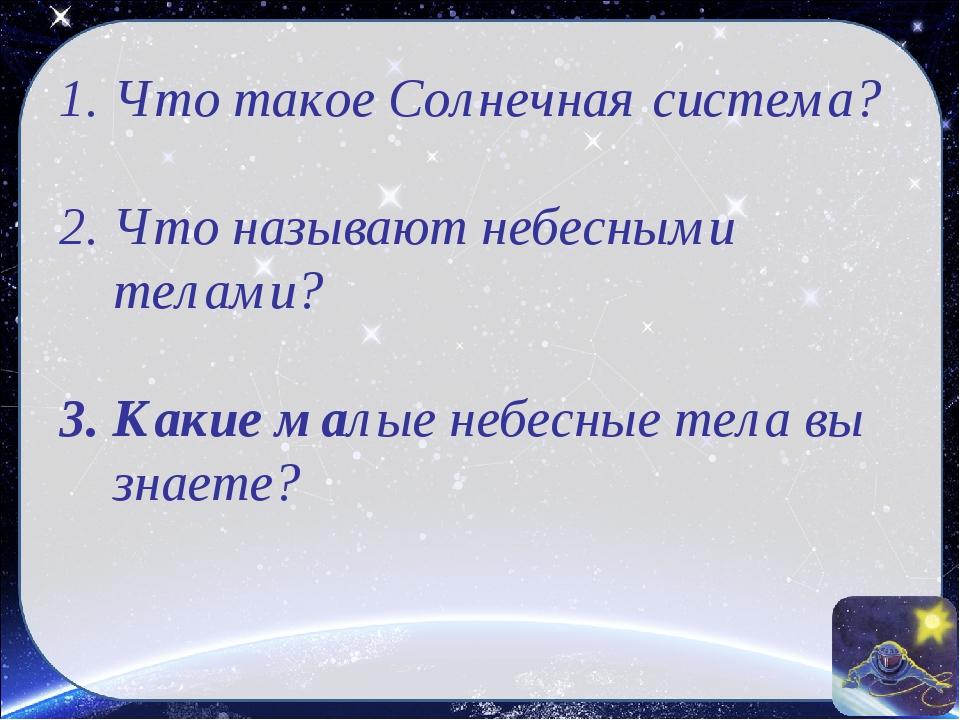 Что такое Солнечная система? 2. Что называют небесными телами? 3. Какие малые...