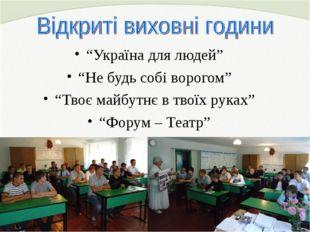 """""""Україна для людей"""" """"Не будь собі ворогом"""" """"Твоє майбутнє в твоїх руках"""" """"Фор"""
