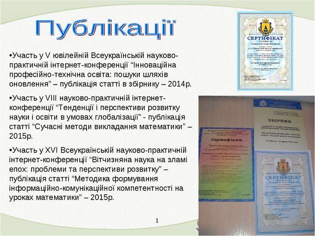 1 * Участь у V ювілейній Всеукраїнській науково-практичній інтернет-конференц...