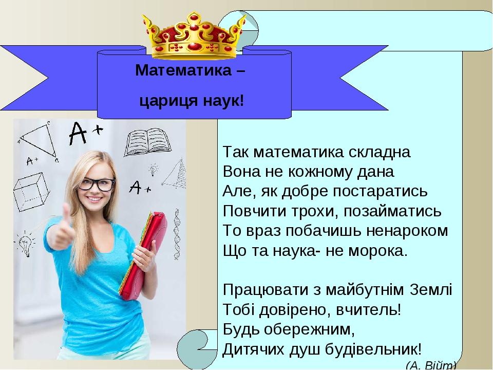 Так математика складна Вона не кожному дана Але, як добре постаратись Повчи...