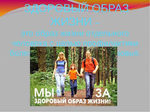 ЗДОРОВЫЙ ОБРАЗ ЖИЗНИ – это образ жизни отдельного человека с целью профилакт...