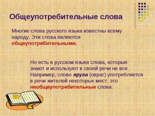 Общеупотребительные слова Многие слова русского языка известны всему народу.