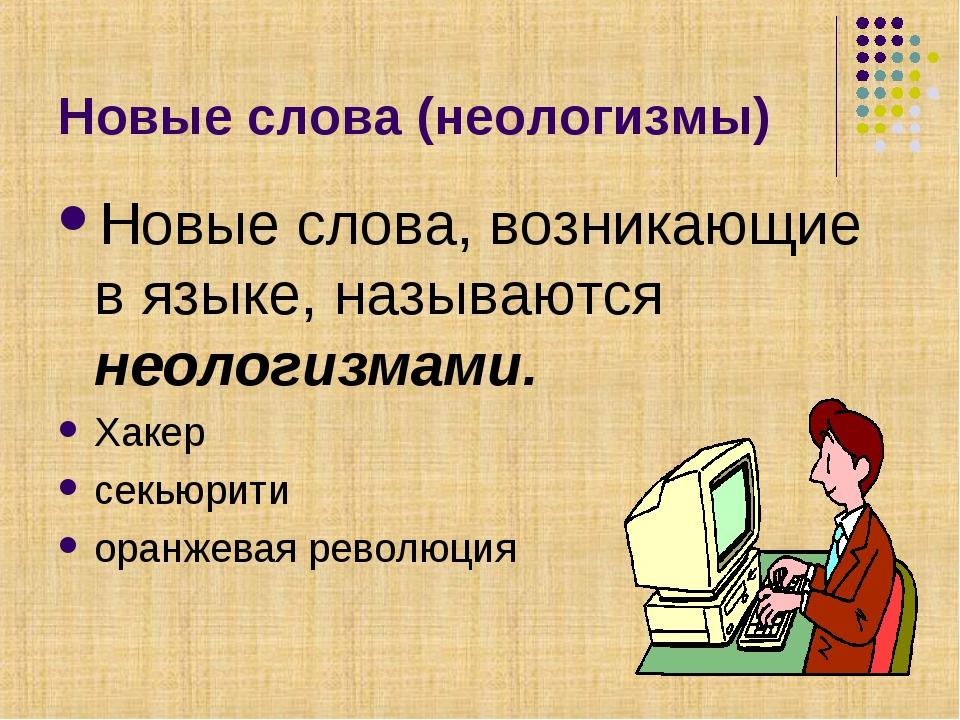 Новые слова (неологизмы) Новые слова, возникающие в языке, называются неологи...
