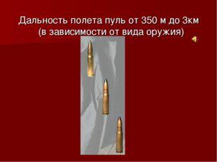Дальность полета пуль от 350 м до 3км (в зависимости от вида оружия)