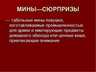 МИНЫ—СЮРПРИЗЫ — табельные мины-ловушки, изготавливаемые промышленностью для а