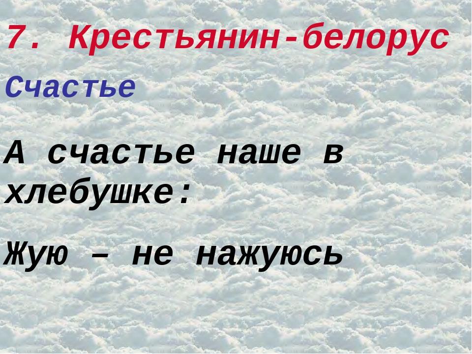 7. Крестьянин-белорус Счастье А счастье наше в хлебушке: Жую – не нажуюсь