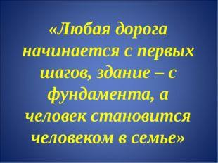 «Любая дорога начинается с первых шагов, здание – с фундамента, а человек ста
