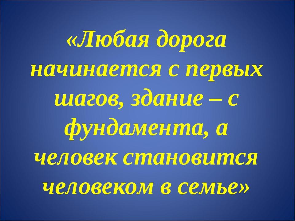 «Любая дорога начинается с первых шагов, здание – с фундамента, а человек ста...