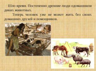 Шло время. Постепенно древние люди одомашнили диких животных. Теперь человек