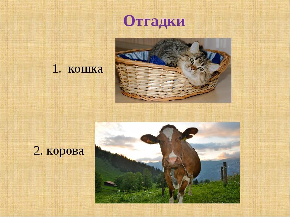 1. кошка 2. корова Отгадки