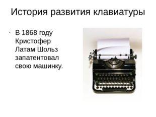 История развития клавиатуры В 1868 году Кристофер Латам Шольз запатентовал св