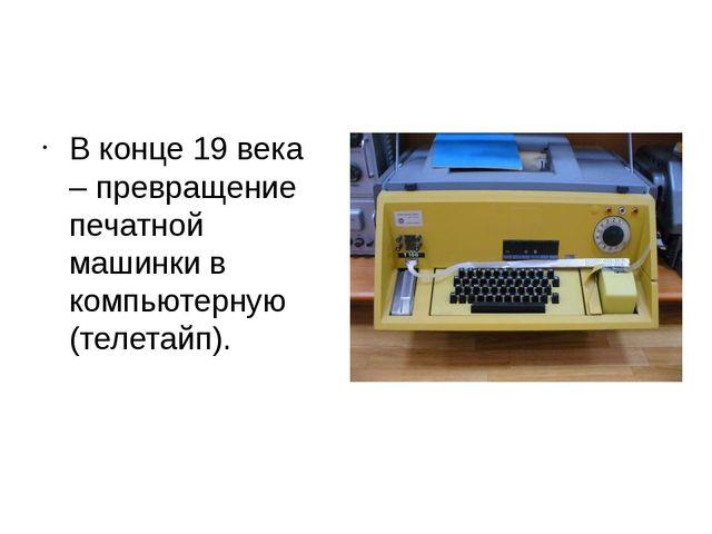 В конце 19 века – превращение печатной машинки в компьютерную (телетайп). В 1...