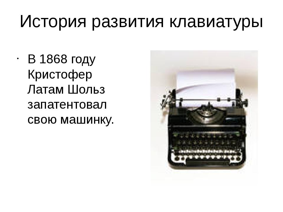 История развития клавиатуры В 1868 году Кристофер Латам Шольз запатентовал св...