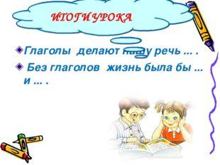 Глаголы делают нашу речь ... . Без глаголов жизнь была бы ... и ... . ИТОГИ У