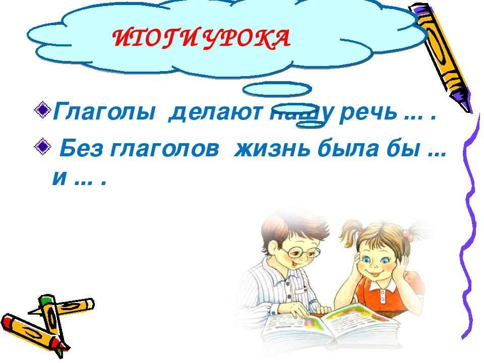 Глаголы делают нашу речь ... . Без глаголов жизнь была бы ... и ... . ИТОГИ У...