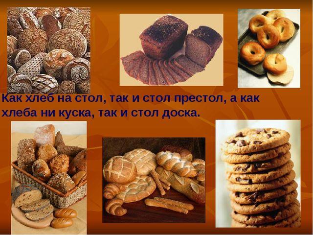Как хлеб на стол, так и стол престол, а как хлеба ни куска, так и стол доска.