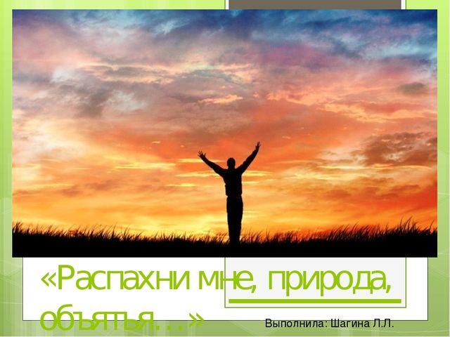 «Распахни мне, природа, объятья…» Выполнила: Шагина Л.Л.