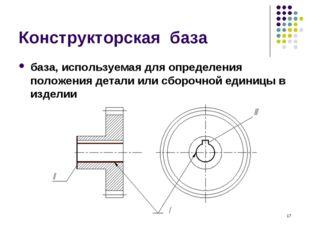 * Конструкторская база база, используемая для определения положения детали ил
