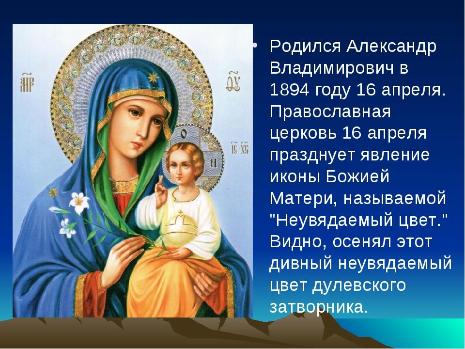 Родился Александр Владимирович в 1894 году 16 апреля. Православная церковь 16...