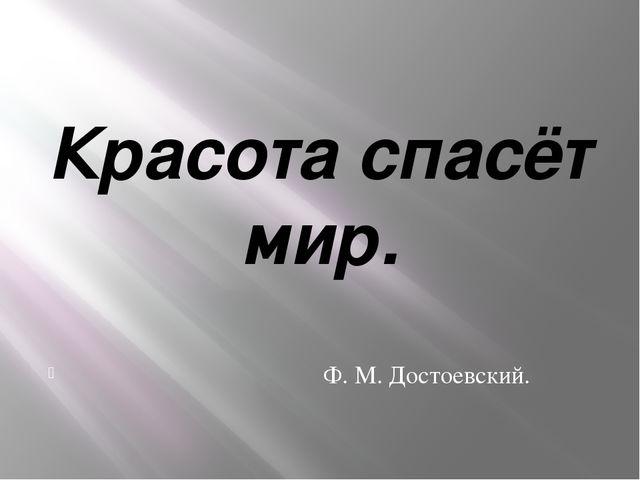 Красота спасёт мир. Ф. М. Достоевский.