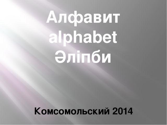 Алфавит alphabet Әліпби ანბანი Комсомольский 2014