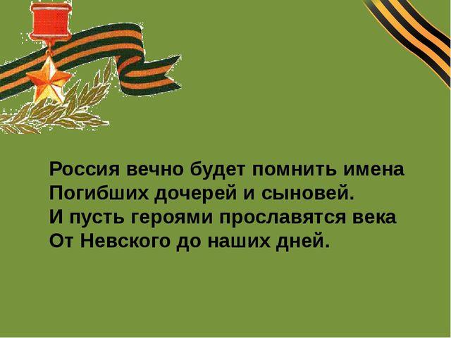 Россия вечно будет помнить имена Погибших дочерей и сыновей. И пусть героями...