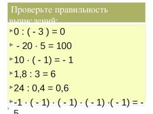 Проверьте правильность вычислений: 0 : ( - 3 ) = 0 - 20 ∙ 5 = 100 10 ∙ ( - 1