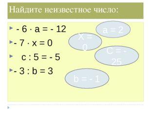 Найдите неизвестное число: - 6 ∙ а = - 12 - 7 ∙ х = 0 c : 5 = - 5 - 3 : b = 3