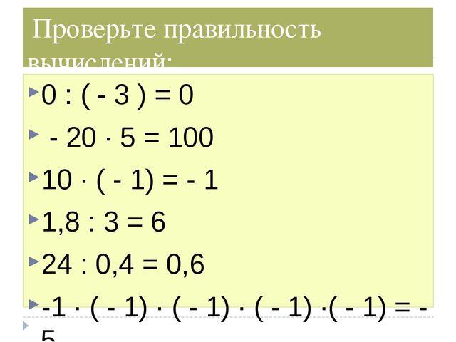 Проверьте правильность вычислений: 0 : ( - 3 ) = 0 - 20 ∙ 5 = 100 10 ∙ ( - 1...
