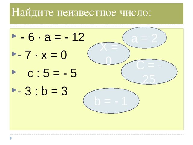 Найдите неизвестное число: - 6 ∙ а = - 12 - 7 ∙ х = 0 c : 5 = - 5 - 3 : b = 3...