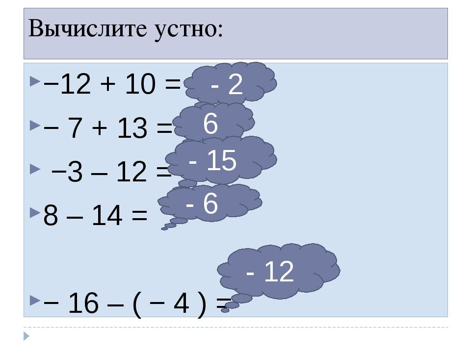 Вычислите устно: −12 + 10 = − 7 + 13 = −3 – 12 = 8 – 14 = − 16 – ( − 4 ) = -...