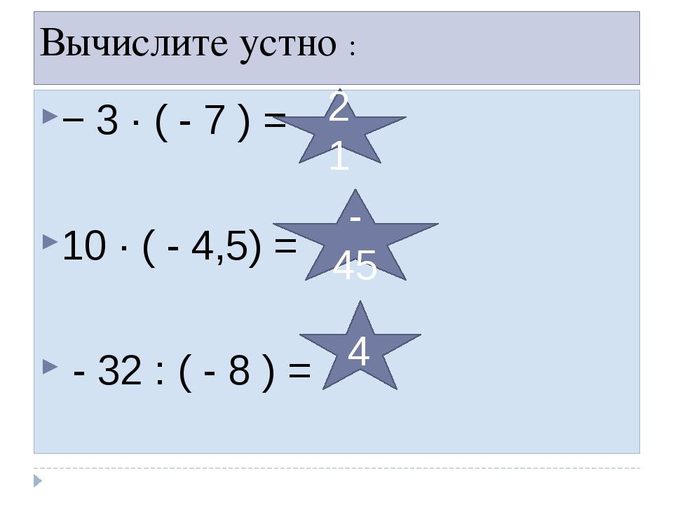 Вычислите устно : − 3 ∙ ( - 7 ) = 10 ∙ ( - 4,5) = - 32 : ( - 8 ) = 21 - 45 4