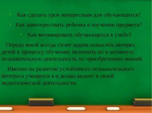 Как сделать урок интересным для обучающихся? Как заинтересовать ребенка в и