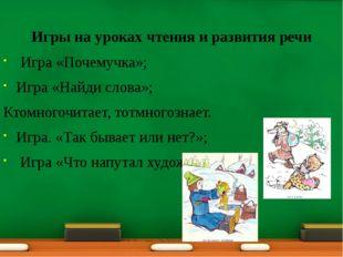 Игры на уроках чтения и развития речи Игра «Почемучка»; Игра «Найди слова»;