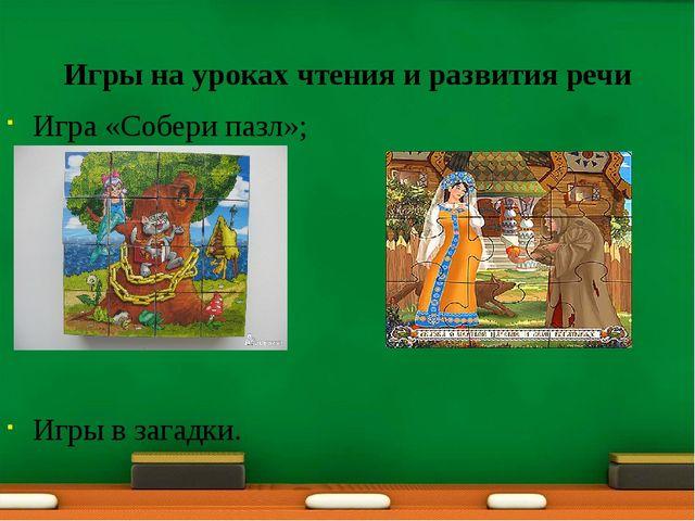 Игры на уроках чтения и развития речи Игра «Собери пазл»; Игры в загадки.