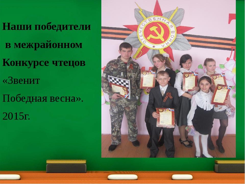 Наши победители в межрайонном Конкурсе чтецов «Звенит Победная весна». 2015г.
