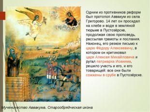Мученичество Аввакума. Старообрядческая икона Одним из противников реформ был