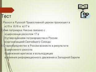 Тест 1.Раскол в Русской Православной церкви произошел в а)15 в б)16 в в)17 в
