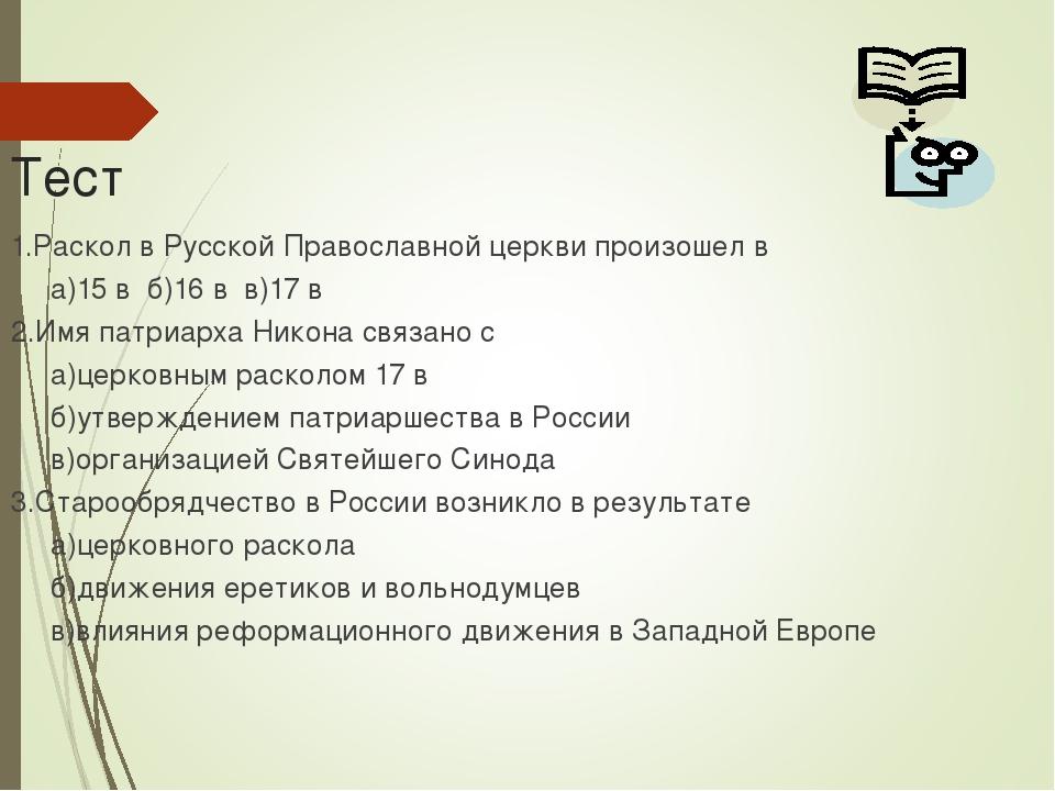 Тест 1.Раскол в Русской Православной церкви произошел в а)15 в б)16 в в)17 в...
