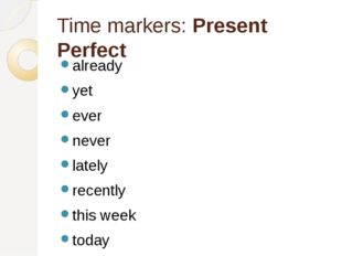 Time markers: Present Perfect already yet ever never lately recently this wee