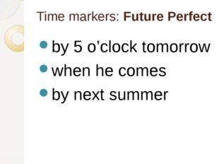 Time markers: Future Perfect by 5 o'clock tomorrow when he comes by next summer