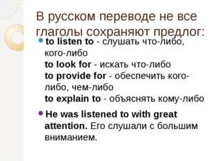 В русском переводе не все глаголы сохраняют предлог: to listen to- слушать ч